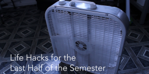 Life Hacks for the Last Half of the Semester