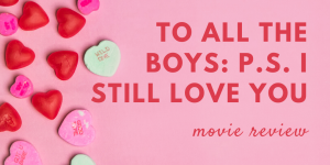 To All The Boys: P.S. I Still Love You Review